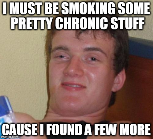 10 Guy Meme | I MUST BE SMOKING SOME PRETTY CHRONIC STUFF CAUSE I FOUND A FEW MORE | image tagged in memes,10 guy | made w/ Imgflip meme maker