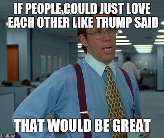 That Would Be Great Meme | IF PEOPLE COULD JUST LOVE EACH OTHER LIKE TRUMP SAID THAT WOULD BE GREAT | image tagged in memes,that would be great | made w/ Imgflip meme maker