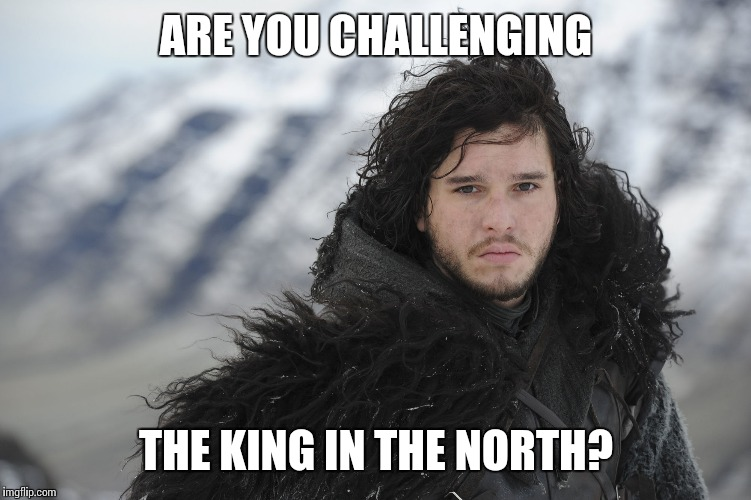 ARE YOU CHALLENGING THE KING IN THE NORTH? | made w/ Imgflip meme maker