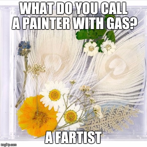 WHAT DO YOU CALL A PAINTER WITH GAS? A FARTIST | image tagged in fartist | made w/ Imgflip meme maker