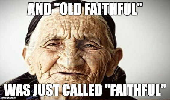 "AND ""OLD FAITHFUL"" WAS JUST CALLED ""FAITHFUL"" 