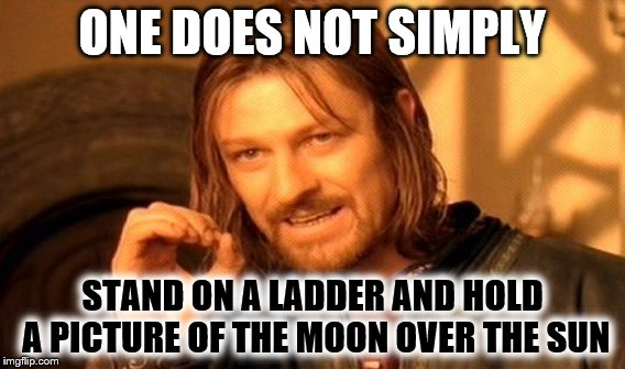 How I imagine some flat earthers think the eclipse works | ONE DOES NOT SIMPLY STAND ON A LADDER AND HOLD A PICTURE OF THE MOON OVER THE SUN | image tagged in memes,one does not simply,flat earther ignorance | made w/ Imgflip meme maker