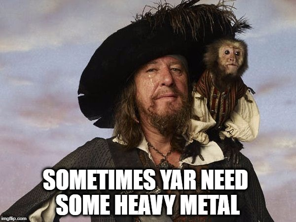 Yar! | SOMETIMES YAR NEED SOME HEAVY METAL | image tagged in pirates of the carribean,heavy metal,loud music,therapy | made w/ Imgflip meme maker