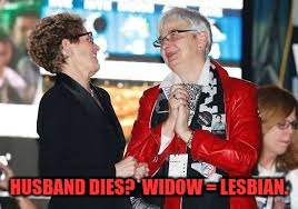 HUSBAND DIES?  WIDOW = LESBIAN. | made w/ Imgflip meme maker