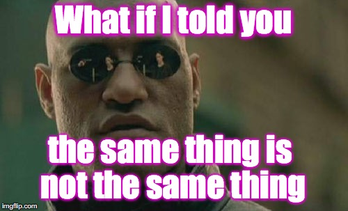 Matrix Morpheus Meme | What if I told you the same thing is not the same thing | image tagged in memes,matrix morpheus | made w/ Imgflip meme maker