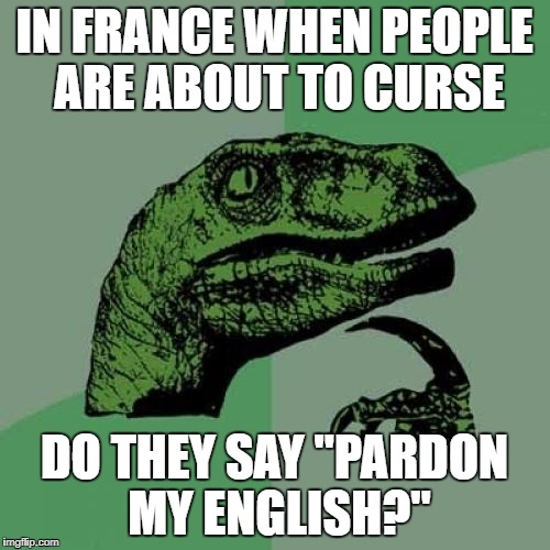 "Philosoraptor Meme | IN FRANCE WHEN PEOPLE ARE ABOUT TO CURSE DO THEY SAY ""PARDON MY ENGLISH?"" 