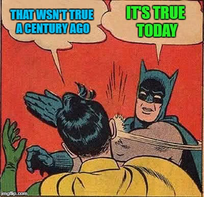 Batman Slapping Robin Meme | THAT WSN'T TRUE A CENTURY AGO IT'S TRUE TODAY | image tagged in memes,batman slapping robin | made w/ Imgflip meme maker