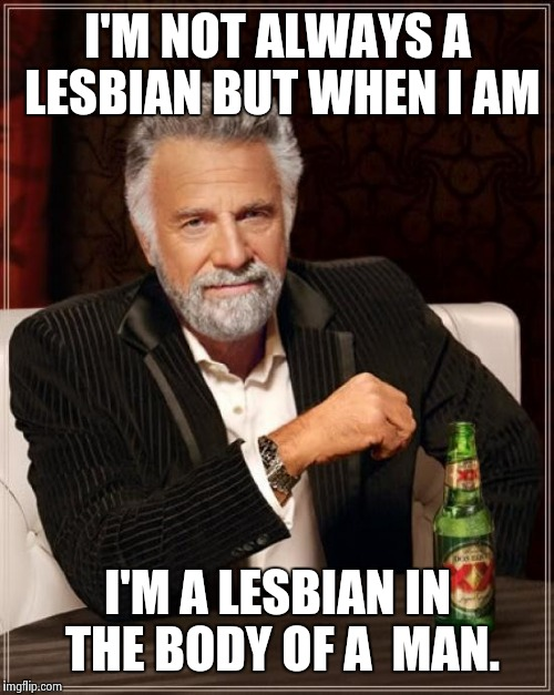 The Most Interesting Man In The World Meme | I'M NOT ALWAYS A LESBIAN BUT WHEN I AM I'M A LESBIAN IN THE BODY OF A  MAN. | image tagged in memes,the most interesting man in the world | made w/ Imgflip meme maker
