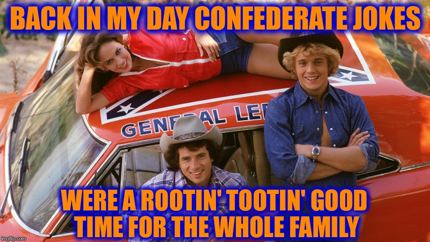 Dukes of Hazzard | BACK IN MY DAY CONFEDERATE JOKES WERE A ROOTIN' TOOTIN' GOOD TIME FOR THE WHOLE FAMILY | image tagged in dukes of hazzard,memes,funny | made w/ Imgflip meme maker