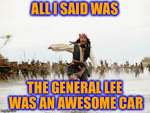 Jack Sparrow Being Chased Meme | ALL I SAID WAS THE GENERAL LEE WAS AN AWESOME CAR | image tagged in memes,jack sparrow being chased,redneck,funny | made w/ Imgflip meme maker
