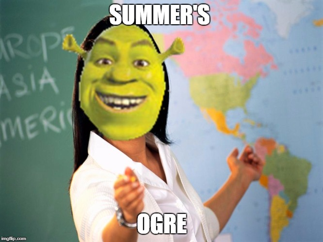 Summer's Ogre | SUMMER'S OGRE | image tagged in shrek teacher,unhelpful high school teacher,shrek,dank memes,back to school,summer vacation | made w/ Imgflip meme maker