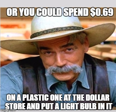 OR YOU COULD SPEND $0.69 ON A PLASTIC ONE AT THE DOLLAR STORE AND PUT A LIGHT BULB IN IT | made w/ Imgflip meme maker