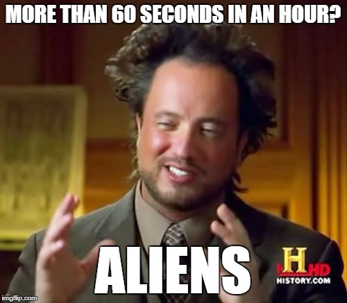 Ancient Aliens Meme | MORE THAN 60 SECONDS IN AN HOUR? ALIENS | image tagged in memes,ancient aliens | made w/ Imgflip meme maker