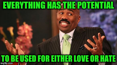 Steve Harvey Meme | EVERYTHING HAS THE POTENTIAL TO BE USED FOR EITHER LOVE OR HATE | image tagged in memes,steve harvey | made w/ Imgflip meme maker