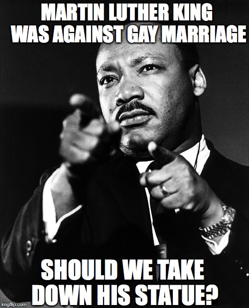 Who's is going to be next? | MARTIN LUTHER KING WAS AGAINST GAY MARRIAGE SHOULD WE TAKE DOWN HIS STATUE? | image tagged in martin luther king,gay marriage | made w/ Imgflip meme maker