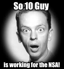 So 10 Guy is working for the NSA! | made w/ Imgflip meme maker