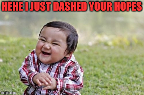 Evil Toddler Meme | HEHE I JUST DASHED YOUR HOPES | image tagged in memes,evil toddler | made w/ Imgflip meme maker