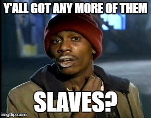 Y'all Got Any More Of That Meme | Y'ALL GOT ANY MORE OF THEM SLAVES? | image tagged in memes,yall got any more of | made w/ Imgflip meme maker