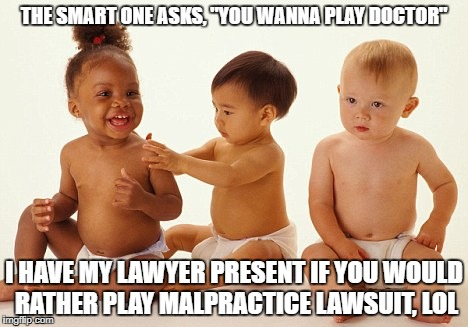 "THE SMART ONE ASKS, ""YOU WANNA PLAY DOCTOR"" I HAVE MY LAWYER PRESENT IF YOU WOULD RATHER PLAY MALPRACTICE LAWSUIT, LOL 