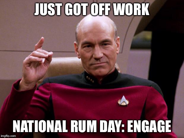 JUST GOT OFF WORK NATIONAL RUM DAY: ENGAGE | image tagged in picard engage | made w/ Imgflip meme maker