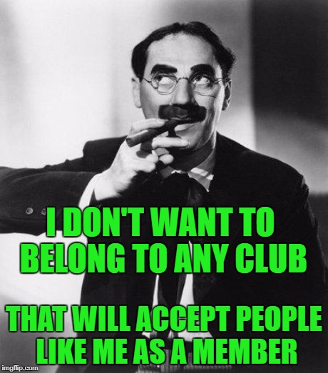 I DON'T WANT TO BELONG TO ANY CLUB THAT WILL ACCEPT PEOPLE LIKE ME AS A MEMBER | made w/ Imgflip meme maker