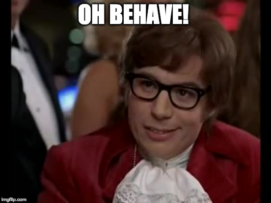 OH BEHAVE! | made w/ Imgflip meme maker