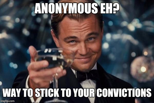 Leonardo Dicaprio Cheers Meme | ANONYMOUS EH? WAY TO STICK TO YOUR CONVICTIONS | image tagged in memes,leonardo dicaprio cheers | made w/ Imgflip meme maker