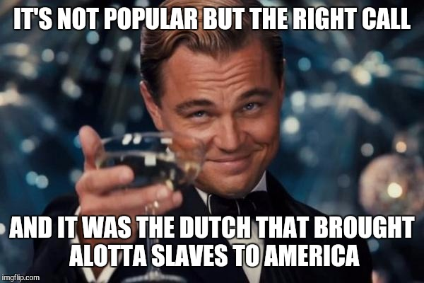 Leonardo Dicaprio Cheers Meme | IT'S NOT POPULAR BUT THE RIGHT CALL AND IT WAS THE DUTCH THAT BROUGHT ALOTTA SLAVES TO AMERICA | image tagged in memes,leonardo dicaprio cheers | made w/ Imgflip meme maker
