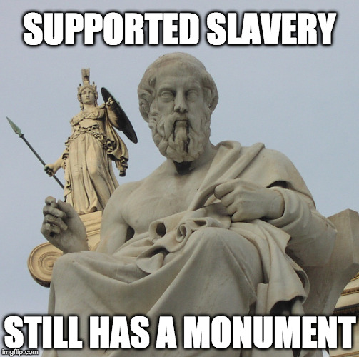 Plato: Supported Slavery, Still Has A Monument | SUPPORTED SLAVERY STILL HAS A MONUMENT | image tagged in sjw,charlottesville,slavery,culture,maga,philosophy | made w/ Imgflip meme maker
