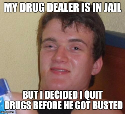 10 Guy Meme | MY DRUG DEALER IS IN JAIL BUT I DECIDED I QUIT DRUGS BEFORE HE GOT BUSTED | image tagged in memes,10 guy | made w/ Imgflip meme maker