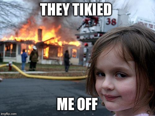 Disaster Girl Meme | THEY TIKIED ME OFF | image tagged in memes,disaster girl | made w/ Imgflip meme maker