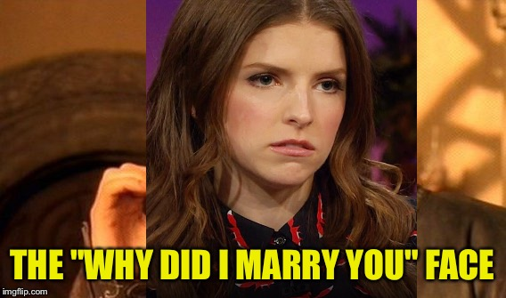 "THE ""WHY DID I MARRY YOU"" FACE 