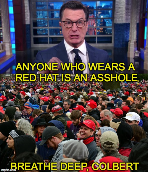 The Red Hat | ANYONE WHO WEARS A RED HAT IS AN ASSHOLE BREATHE DEEP, COLBERT | image tagged in maga,donald trump,stephen colbert | made w/ Imgflip meme maker