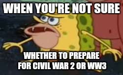 Spongegar Meme | WHEN YOU'RE NOT SURE WHETHER TO PREPARE FOR CIVIL WAR 2 OR WW3 | image tagged in memes,spongegar | made w/ Imgflip meme maker