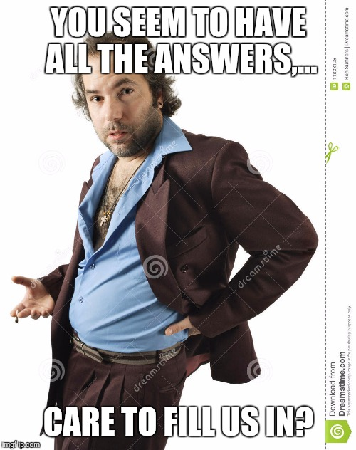 YOU SEEM TO HAVE ALL THE ANSWERS,... CARE TO FILL US IN? | made w/ Imgflip meme maker
