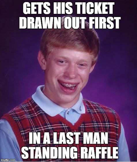 But what if the rest of the entrants were women? | GETS HIS TICKET DRAWN OUT FIRST IN A LAST MAN STANDING RAFFLE | image tagged in memes,bad luck brian,funny,dank memes,last man standing,bad puns | made w/ Imgflip meme maker
