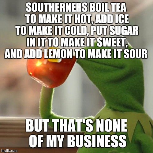 Iced cold sweet tea with lemon in a mason jar, only way to drink it!  | SOUTHERNERS BOIL TEA TO MAKE IT HOT, ADD ICE TO MAKE IT COLD, PUT SUGAR IN IT TO MAKE IT SWEET, AND ADD LEMON TO MAKE IT SOUR BUT THAT'S NON | image tagged in memes,but thats none of my business,kermit the frog,jbmemegeek,iced tea,lipton | made w/ Imgflip meme maker
