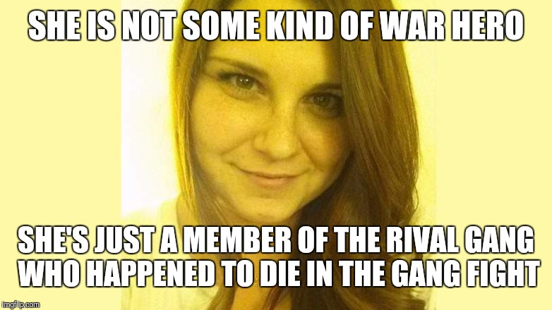 SHE IS NOT SOME KIND OF WAR HERO SHE'S JUST A MEMBER OF THE RIVAL GANG WHO HAPPENED TO DIE IN THE GANG FIGHT | image tagged in heather heyer | made w/ Imgflip meme maker