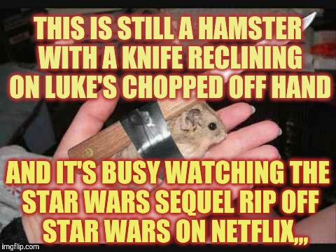 Lock and Load Hamster | THIS IS STILL A HAMSTER WITH A KNIFE RECLINING ON LUKE'S CHOPPED OFF HAND AND IT'S BUSY WATCHING THE STAR WARS SEQUEL RIP OFF     STAR WARS  | image tagged in lock and load hamster | made w/ Imgflip meme maker