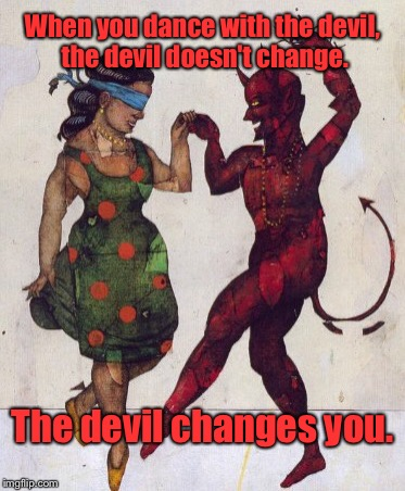 Dancing With the Devil | When you dance with the devil, the devil doesn't change. The devil changes you. | image tagged in devil dance,memes | made w/ Imgflip meme maker