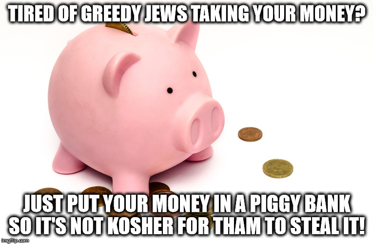 LIFE HACK: | TIRED OF GREEDY JEWS TAKING YOUR MONEY? JUST PUT YOUR MONEY IN A PIGGY BANK SO IT'S NOT KOSHER FOR THAM TO STEAL IT! | image tagged in piggy bank,memes,jews,money | made w/ Imgflip meme maker
