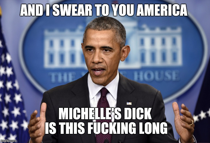 Obama Press Conference  | AND I SWEAR TO YOU AMERICA MICHELLE'S DICK IS THIS F**KING LONG | image tagged in obama press conference,barack obama,michelle obama | made w/ Imgflip meme maker