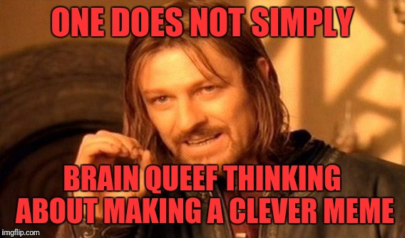 One Does Not Simply Meme | ONE DOES NOT SIMPLY BRAIN QUEEF THINKING ABOUT MAKING A CLEVER MEME | image tagged in memes,one does not simply | made w/ Imgflip meme maker