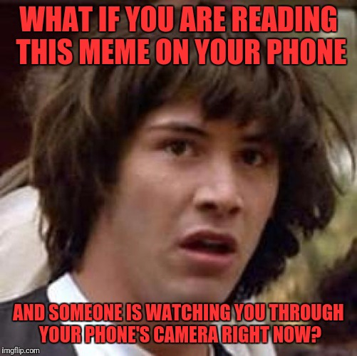 Conspiracy Keanu Meme | WHAT IF YOU ARE READING THIS MEME ON YOUR PHONE AND SOMEONE IS WATCHING YOU THROUGH YOUR PHONE'S CAMERA RIGHT NOW? | image tagged in memes,conspiracy keanu | made w/ Imgflip meme maker
