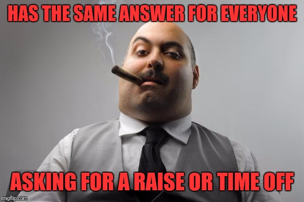 Scumbag Boss Meme | HAS THE SAME ANSWER FOR EVERYONE ASKING FOR A RAISE OR TIME OFF | image tagged in memes,scumbag boss | made w/ Imgflip meme maker