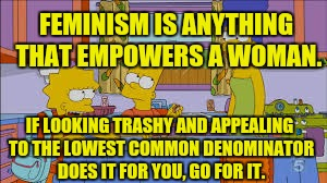 FEMINISM IS ANYTHING THAT EMPOWERS A WOMAN. IF LOOKING TRASHY AND APPEALING TO THE LOWEST COMMON DENOMINATOR DOES IT FOR YOU, GO FOR IT. | made w/ Imgflip meme maker