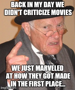 We still do this today, just not that way... | BACK IN MY DAY WE DIDN'T CRITICIZE MOVIES WE JUST MARVELED AT HOW THEY GOT MADE IN THE FIRST PLACE... | image tagged in memes,back in my day,movies,emoji movie | made w/ Imgflip meme maker