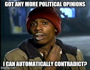 Y'all Got Any More Of That Meme | GOT ANY MORE POLITICAL OPINIONS I CAN AUTOMATICALLY CONTRADICT? | image tagged in memes,yall got any more of | made w/ Imgflip meme maker