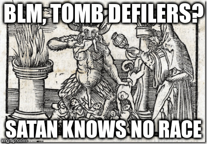 Black Lives Tomb Defilers | BLM, TOMB DEFILERS? SATAN KNOWS NO RACE | image tagged in satanist blm,blm communist scum,black lives murder,antifa nazis | made w/ Imgflip meme maker