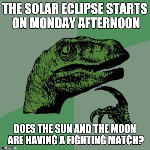 Philosoraptor Meme | THE SOLAR ECLIPSE STARTS ON MONDAY AFTERNOON DOES THE SUN AND THE MOON ARE HAVING A FIGHTING MATCH? | image tagged in memes,philosoraptor | made w/ Imgflip meme maker